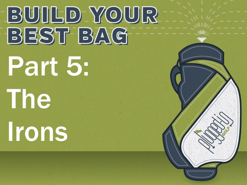 Build Your Best Bag Part 5: The Irons