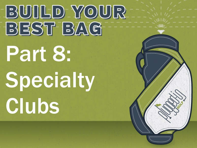 Build Your Best Bag Part 8: Specialty Clubs