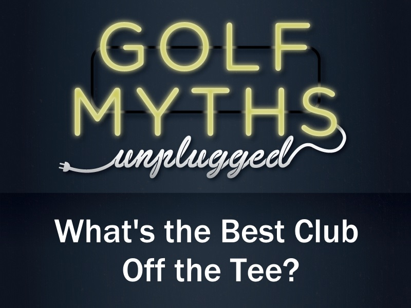 What's the Best Club Off the Tee? – Golf Myths Unplugged