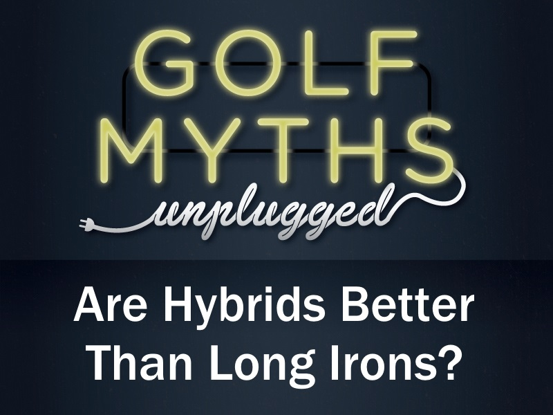Are Hybrids Better Than Long Irons – Golf Myths Unplugged