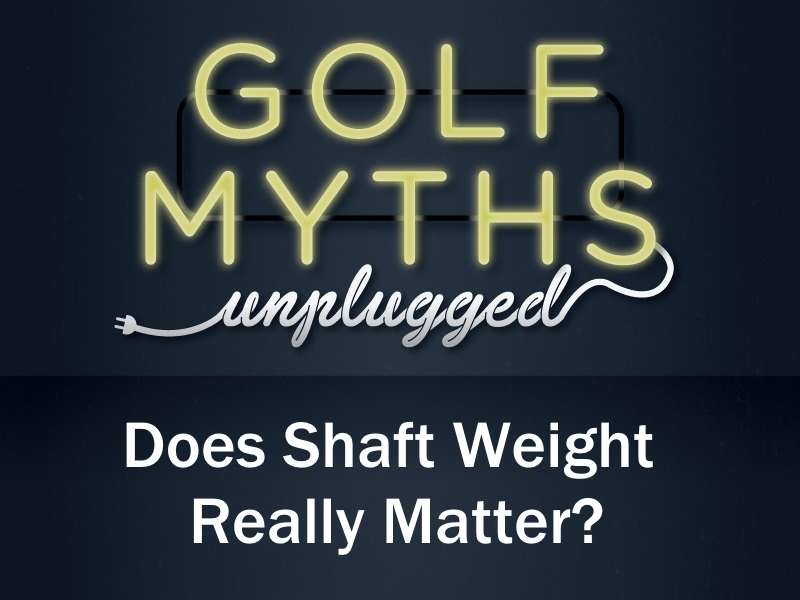 How Important Is Shaft Weight? – Golf Myths Unplugged