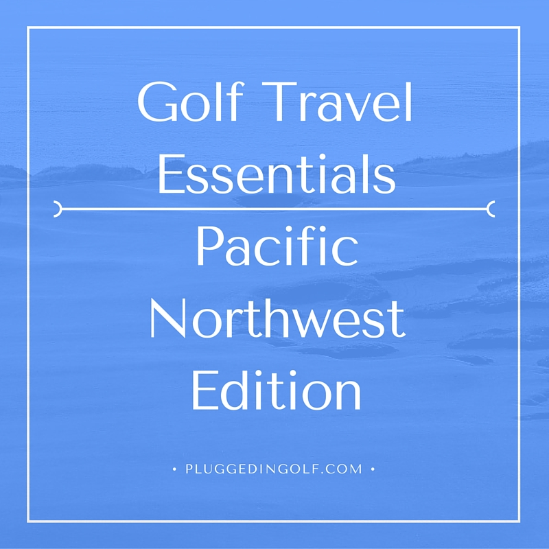 Golf Travel Essentials – Pacific Northwest Edition